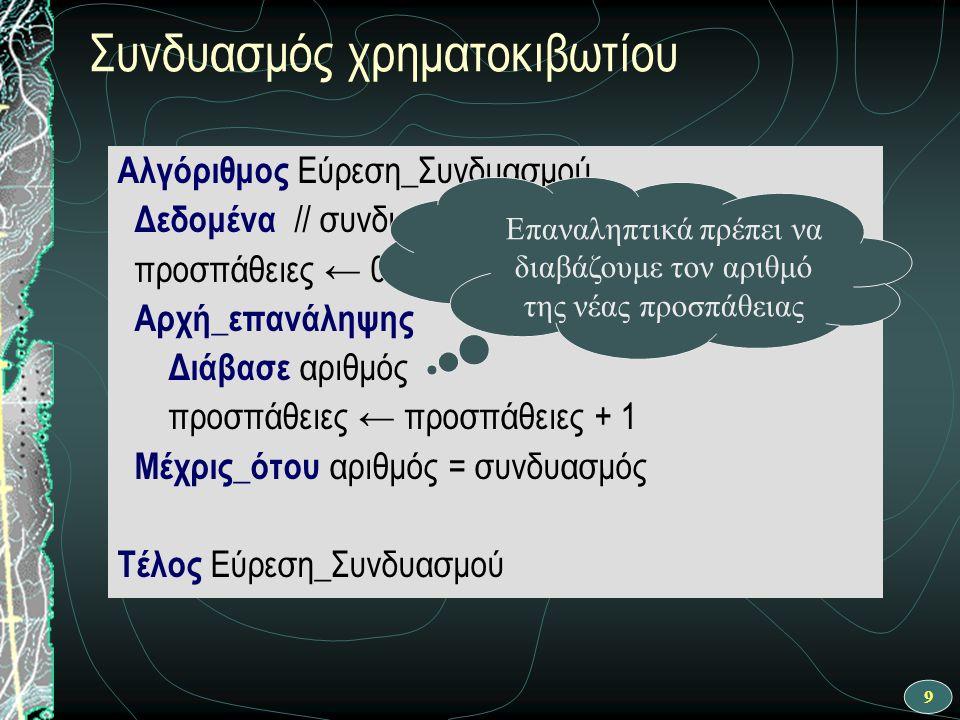 9 Συνδυασμός χρηματοκιβωτίου Αλγόριθμος Εύρεση_Συνδυασμού Δεδομένα // συνδυασμός // προσπάθειες ← 0 Αρχή_επανάληψης Διάβασε αριθμός προσπάθειες ← προσπάθειες + 1 Μέχρις_ότου αριθμός = συνδυασμός Τέλος Εύρεση_Συνδυασμού Επαναληπτικά πρέπει να διαβάζουμε τον αριθμό της νέας προσπάθειας