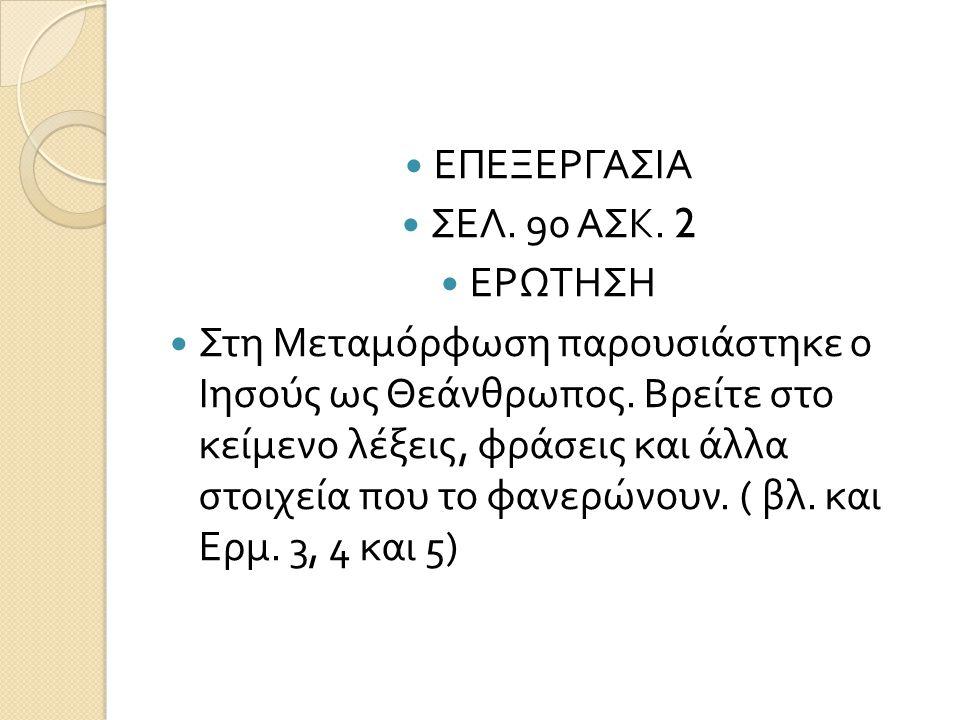 ΕΠΕΞΕΡΓΑΣΙΑ ΣΕΛ. 90 ΑΣΚ. 2 ΕΡΩΤΗΣΗ Στη Μεταμόρφωση παρουσιάστηκε ο Ιησούς ως Θεάνθρωπος. Βρείτε στο κείμενο λέξεις, φράσεις και άλλα στοιχεία που το φ