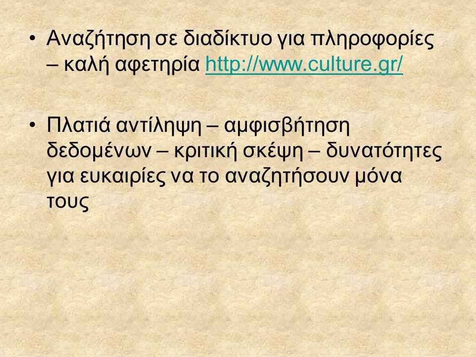 Αναζήτηση σε διαδίκτυο για πληροφορίες – καλή αφετηρία http://www.culture.gr/http://www.culture.gr/ Πλατιά αντίληψη – αμφισβήτηση δεδομένων – κριτική σκέψη – δυνατότητες για ευκαιρίες να το αναζητήσουν μόνα τους
