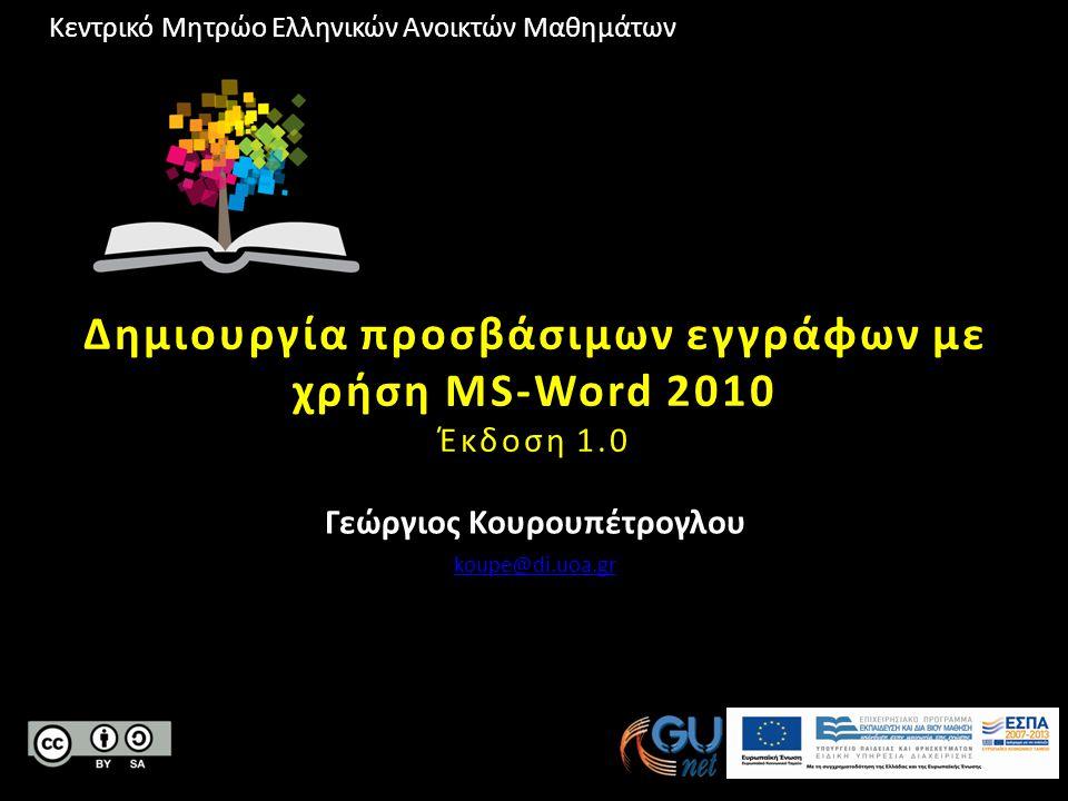 Κεντρικό Μητρώο Ελληνικών Ανοικτών Μαθημάτων Δημιουργία προσβάσιμων εγγράφων με χρήση MS-Word 2010 Έκδοση 1.0 Γεώργιος Κουρουπέτρογλου koupe@di.uoa.gr