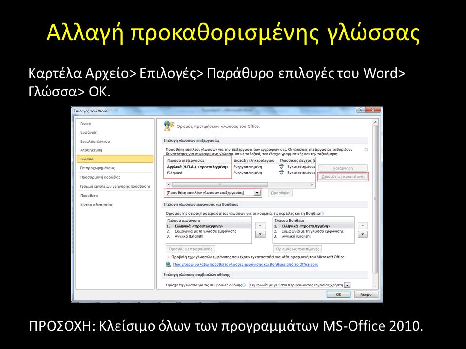 Αλλαγή προκαθορισμένης γλώσσας Καρτέλα Αρχείο> Επιλογές> Παράθυρο επιλογές του Word> Γλώσσα> ΟΚ. ΠΡΟΣΟΧΗ: Κλείσιμο όλων των προγραμμάτων MS-Office 201