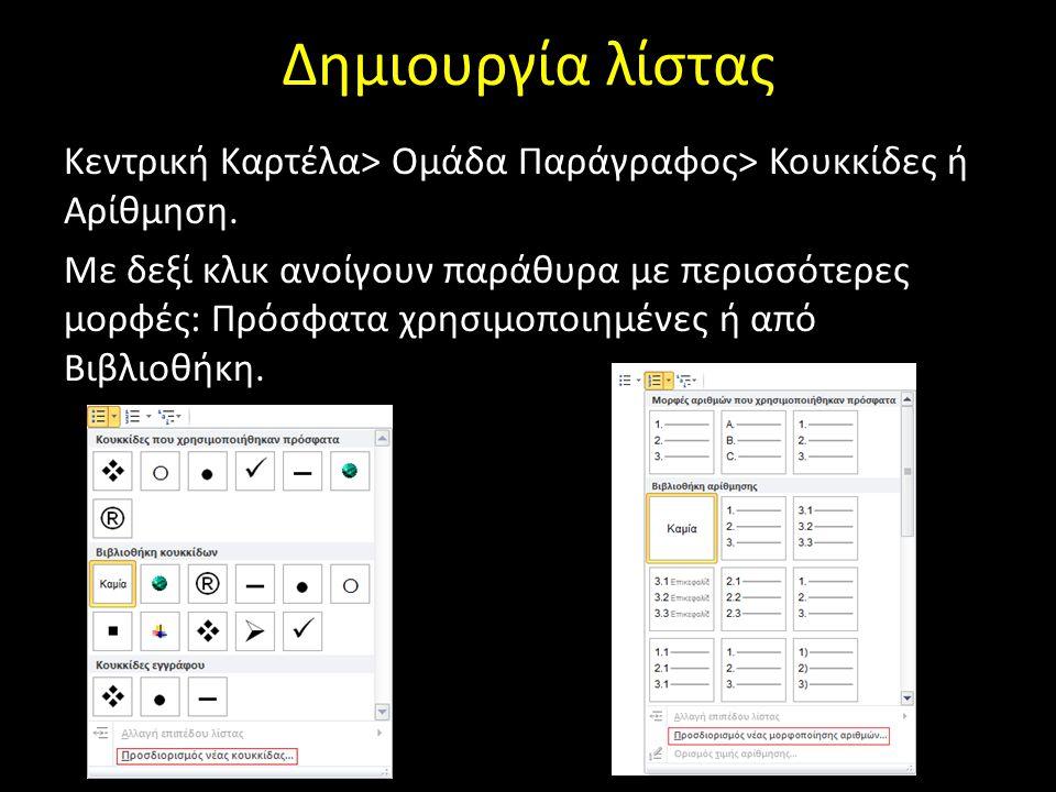 Δημιουργία λίστας Κεντρική Καρτέλα> Ομάδα Παράγραφος> Κουκκίδες ή Αρίθμηση. Με δεξί κλικ ανοίγουν παράθυρα με περισσότερες μορφές: Πρόσφατα χρησιμοποι
