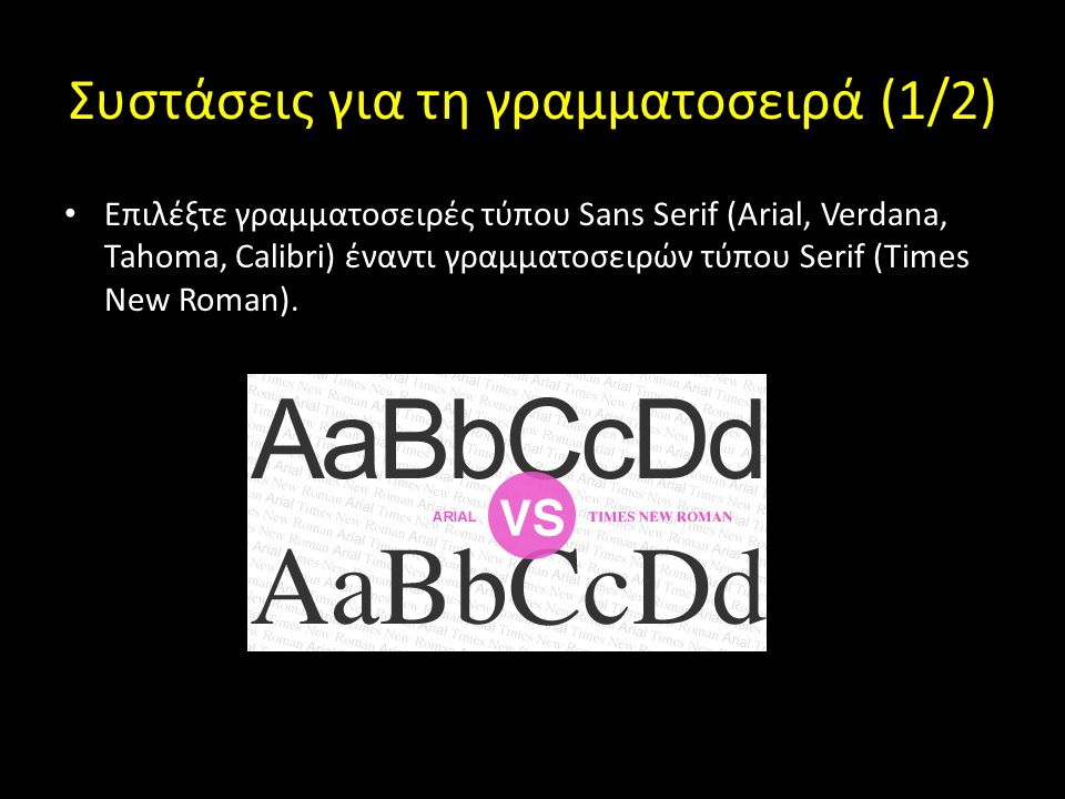 Συστάσεις για τη γραμματοσειρά (1/2) Επιλέξτε γραμματοσειρές τύπου Sans Serif (Arial, Verdana, Tahoma, Calibri) έναντι γραμματοσειρών τύπου Serif (Tim