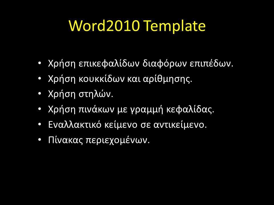 Word2010 Template Χρήση επικεφαλίδων διαφόρων επιπέδων. Χρήση κουκκίδων και αρίθμησης. Χρήση στηλών. Χρήση πινάκων με γραμμή κεφαλίδας. Εναλλακτικό κε