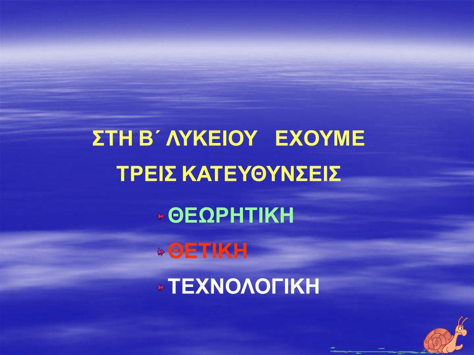 ΣΤΗ Β΄ ΛΥΚΕΙΟΥ ΕΧΟΥΜΕ ΤΡΕΙΣ ΚΑΤΕΥΘΥΝΣΕΙΣ ΘΕΩΡΗΤΙΚΗ ΘΕΤΙΚΗ ΤΕΧΝΟΛΟΓΙΚΗ