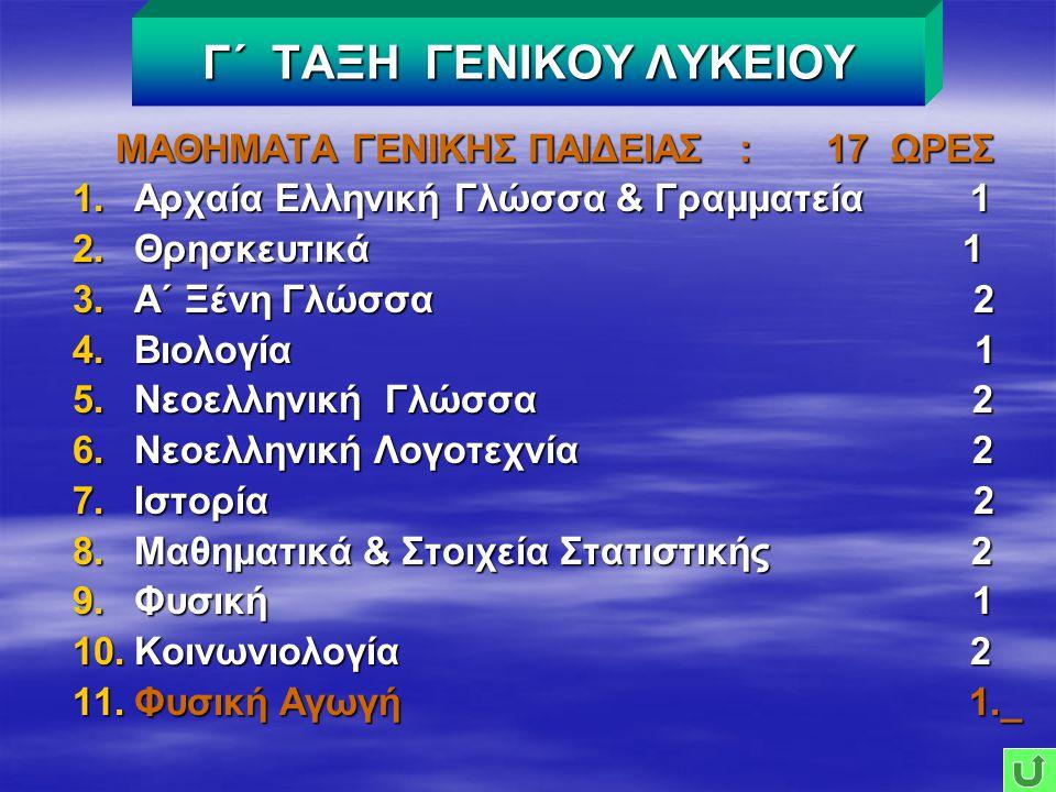 ΜΑΘΗΜΑΤΑ ΓΕΝΙΚΗΣ ΠΑΙΔΕΙΑΣ : 17 ΩΡΕΣ 1.Αρχαία Ελληνική Γλώσσα & Γραμματεία 1 2.Θρησκευτικά 1 3.Α΄ Ξένη Γλώσσα 2 4.Βιολογία 1 5.Νεοελληνική Γλώσσα 2 6.Νεοελληνική Λογοτεχνία 2 7.Ιστορία 2 8.Μαθηματικά & Στοιχεία Στατιστικής 2 9.Φυσική 1 10.Κοινωνιολογία 2 11.Φυσική Αγωγή 1._ Γ΄ ΤΑΞΗ ΓΕΝΙΚΟΥ ΛΥΚΕΙΟΥ