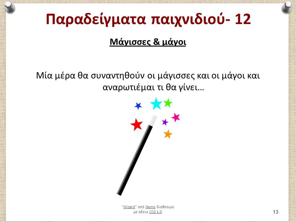 Παραδείγματα παιχνιδιού- 12 Μάγισσες & μάγοι Μία μέρα θα συναντηθούν οι μάγισσες και οι μάγοι και αναρωτιέμαι τι θα γίνει… Wizard από Nemo διαθέσιμο με άδεια CC0 1.0WizardNemoCC0 1.0 13