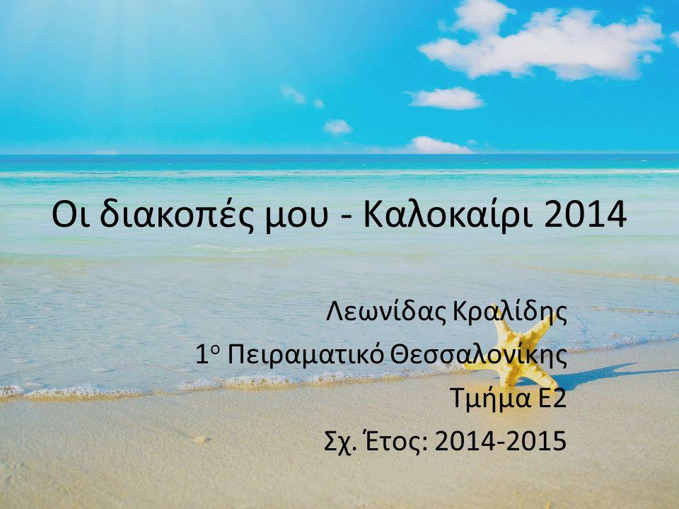 Οι διακοπές μου - Καλοκαίρι 2014 Λεωνίδας Κραλίδης 1 ο Πειραματικό Θεσσαλονίκης Τμήμα Ε2 Σχ.