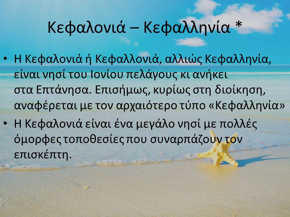 Κεφαλονιά – Κεφαλληνία * Η Κεφαλονιά ή Κεφαλλονιά, αλλιώς Κεφαλληνία, είναι νησί του Ιονίου πελάγους κι ανήκει στα Επτάνησα.