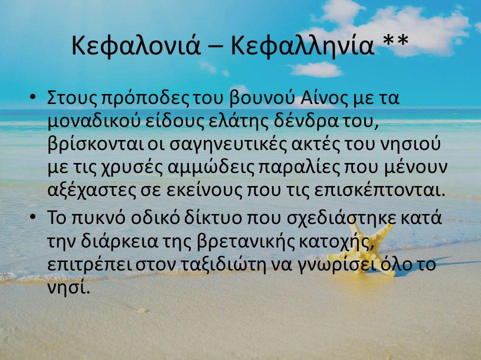 Κεφαλονιά – Κεφαλληνία ** Στους πρόποδες του βουνού Αίνος με τα μοναδικού είδους ελάτης δένδρα του, βρίσκονται οι σαγηνευτικές ακτές του νησιού με τις χρυσές αμμώδεις παραλίες που μένουν αξέχαστες σε εκείνους που τις επισκέπτονται.