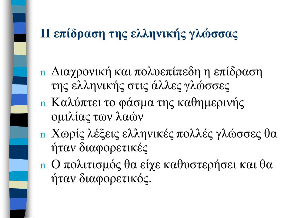 Η επίδραση της ελληνικής γλώσσας n Διαχρονική και πολυεπίπεδη η επίδραση της ελληνικής στις άλλες γλώσσες n Καλύπτει το φάσμα της καθημερινής ομιλίας