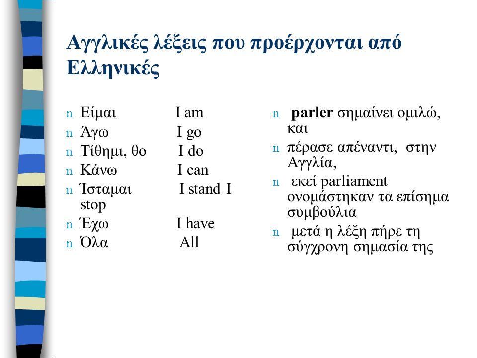 Αγγλικές λέξεις που προέρχονται από Ελληνικές n Είμαι I am n Άγω I go n Τίθημι, θο I do n Κάνω I can n Ίσταμαι I stand I stop n Έχω I have n Όλα All n