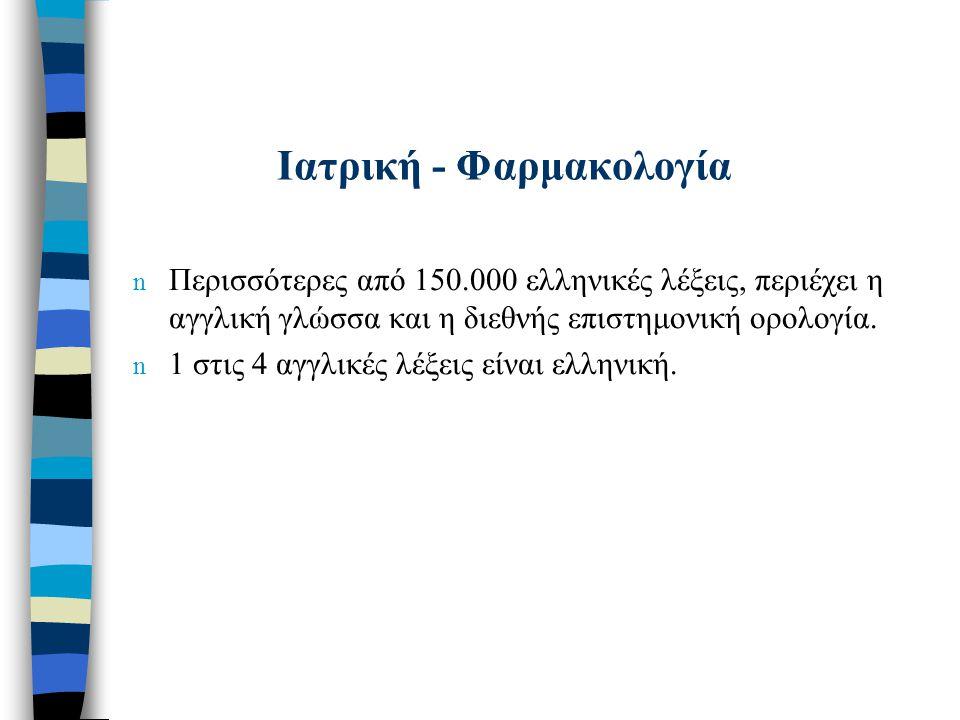 Ιατρική - Φαρμακολογία n Περισσότερες από 150.000 ελληνικές λέξεις, περιέχει η αγγλική γλώσσα και η διεθνής επιστημονική ορολογία. n 1 στις 4 αγγλικές