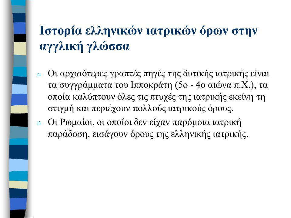 Ιστορία ελληνικών ιατρικών όρων στην αγγλική γλώσσα n Οι αρχαιότερες γραπτές πηγές της δυτικής ιατρικής είναι τα συγγράμματα του Ιπποκράτη (5ο - 4ο αι
