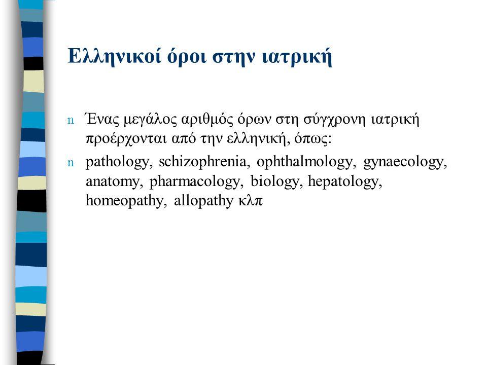 Ελληνικοί όροι στην ιατρική n Ένας μεγάλος αριθμός όρων στη σύγχρονη ιατρική προέρχονται από την ελληνική, όπως: n pathology, schizophrenia, ophthalmo