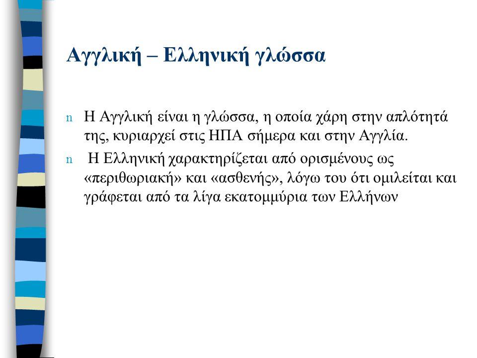 Αγγλική – Ελληνική γλώσσα n Η Αγγλική είναι η γλώσσα, η οποία χάρη στην απλότητά της, κυριαρχεί στις ΗΠΑ σήμερα και στην Αγγλία. n Η Ελληνική χαρακτηρ