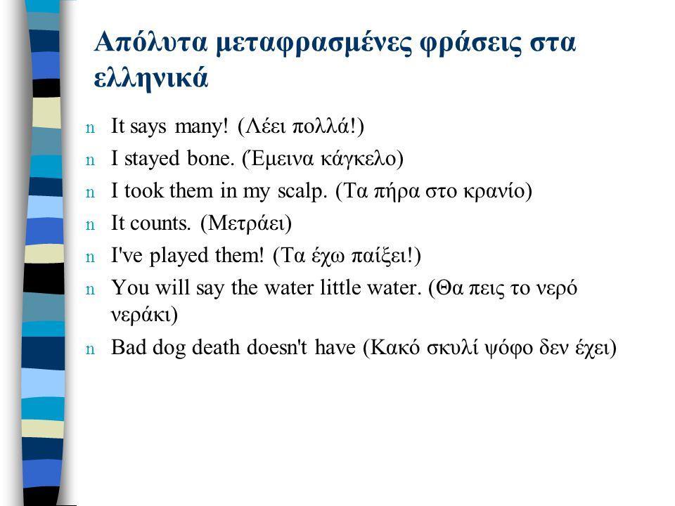 Απόλυτα μεταφρασμένες φράσεις στα ελληνικά n It says many! (Λέει πολλά!) n I stayed bone. (Έμεινα κάγκελο) n I took them in my scalp. (Τα πήρα στο κρα