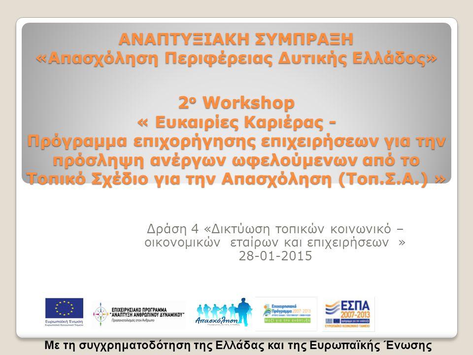 ΑΝΑΠΤΥΞΙΑΚΗ ΣΥΜΠΡΑΞΗ «Απασχόληση Περιφέρειας Δυτικής Ελλάδος» 2 ο Workshop « Ευκαιρίες Καριέρας - Πρόγραμμα επιχορήγησης επιχειρήσεων για την πρόσληψη ανέργων ωφελούμενων από το Τοπικό Σχέδιο για την Απασχόληση (Τοπ.Σ.Α.) » Δράση 4 «Δικτύωση τοπικών κοινωνικό – οικονομικών εταίρων και επιχειρήσεων » 28-01-2015 Με τη συγχρηματοδότηση της Ελλάδας και της Ευρωπαϊκής Ένωσης