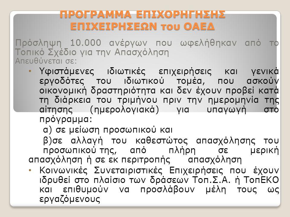 ΠΡΟΓΡΑΜΜΑ ΕΠΙΧΟΡΗΓΗΣΗΣ ΕΠΙΧΕΙΡΗΣΕΩΝ του ΟΑΕΔ Πρόσληψη 10.000 ανέργων που ωφελήθηκαν από το Τοπικό Σχέδιο για την Απασχόληση Απευθύνεται σε: Υφιστάμενες ιδιωτικές επιχειρήσεις και γενικά εργοδότες του ιδιωτικού τομέα, που ασκούν οικονομική δραστηριότητα και δεν έχουν προβεί κατά τη διάρκεια του τριμήνου πριν την ημερομηνία της αίτησης (ημερολογιακά) για υπαγωγή στο πρόγραμμα: α) σε μείωση προσωπικού και β)σε αλλαγή του καθεστώτος απασχόλησης του προσωπικού της, από πλήρη σε μερική απασχόληση ή σε εκ περιτροπής απασχόληση Κοινωνικές Συνεταιριστικές Επιχειρήσεις που έχουν ιδρυθεί στο πλαίσιο των δράσεων Τοπ.Σ.Α.