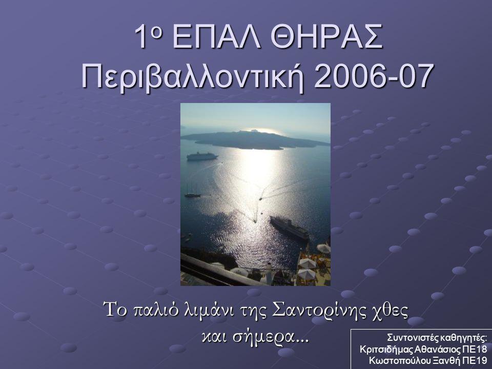 1 ο ΕΠΑΛ ΘΗΡΑΣ Περιβαλλοντική 2006-07 Το παλιό λιμάνι της Σαντορίνης χθες και σήμερα... Συντονιστές καθηγητές: Κριτσιδήμας Αθανάσιος ΠΕ18 Κωστοπούλου