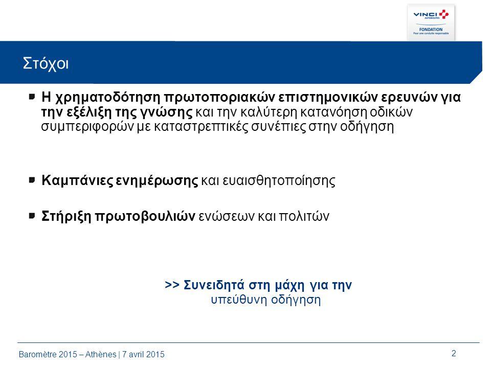 Baromètre 2015 – Athènes | 7 avril 2015 2 Στόχοι Η χρηματοδότηση πρωτοποριακών επιστημονικών ερευνών για την εξέλιξη της γνώσης και την καλύτερη κατανόηση οδικών συμπεριφορών με καταστρεπτικές συνέπιες στην οδήγηση Καμπάνιες ενημέρωσης και ευαισθητοποίησης Στήριξη πρωτοβουλιών ενώσεων και πολιτών >> Συνειδητά στη μάχη για την υπεύθυνη οδήγηση