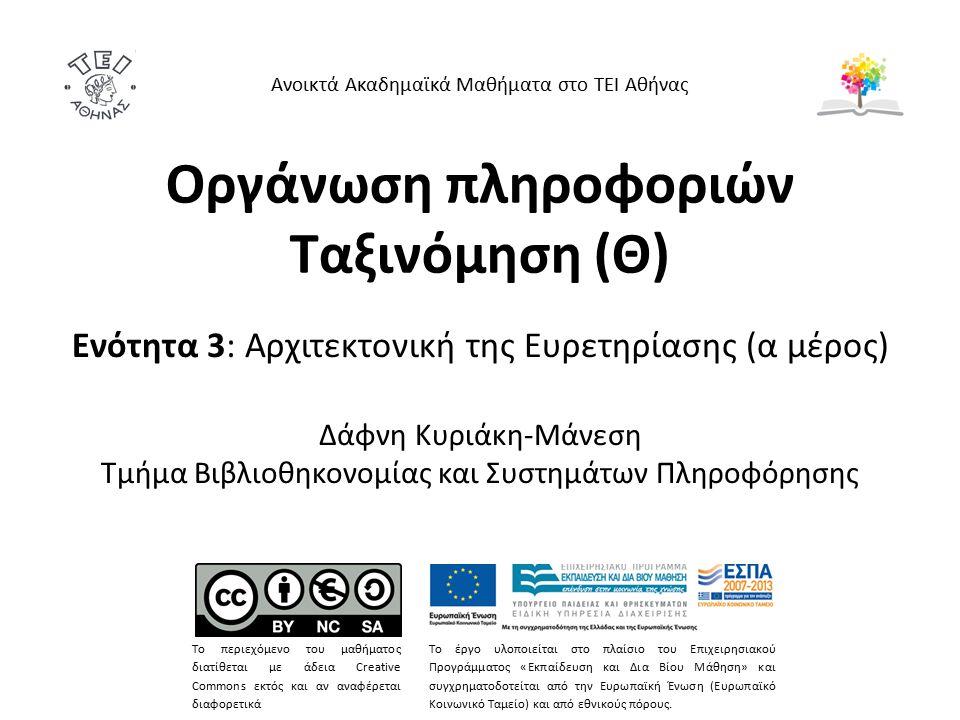 Οργάνωση πληροφοριών Ταξινόμηση (Θ) Ενότητα 3: Αρχιτεκτονική της Ευρετηρίασης (α μέρος) Δάφνη Κυριάκη-Μάνεση Τμήμα Βιβλιοθηκονομίας και Συστημάτων Πληροφόρησης Το περιεχόμενο του μαθήματος διατίθεται με άδεια Creative Commons εκτός και αν αναφέρεται διαφορετικά Το έργο υλοποιείται στο πλαίσιο του Επιχειρησιακού Προγράμματος «Εκπαίδευση και Δια Βίου Μάθηση» και συγχρηματοδοτείται από την Ευρωπαϊκή Ένωση (Ευρωπαϊκό Κοινωνικό Ταμείο) και από εθνικούς πόρους.