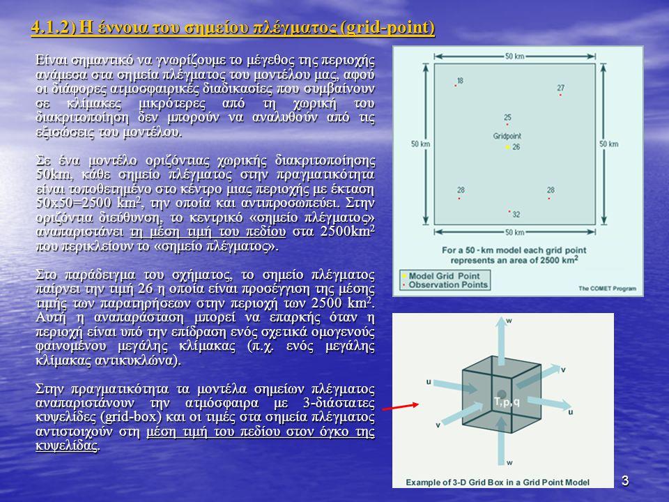 3 Είναι σημαντικό να γνωρίζουμε το μέγεθος της περιοχής ανάμεσα στα σημεία πλέγματος του μοντέλου μας, αφού οι διάφορες ατμοσφαιρικές διαδικασίες που συμβαίνουν σε κλίμακες μικρότερες από τη χωρική του διακριτοποίηση δεν μπορούν να αναλυθούν από τις εξισώσεις του μοντέλου.