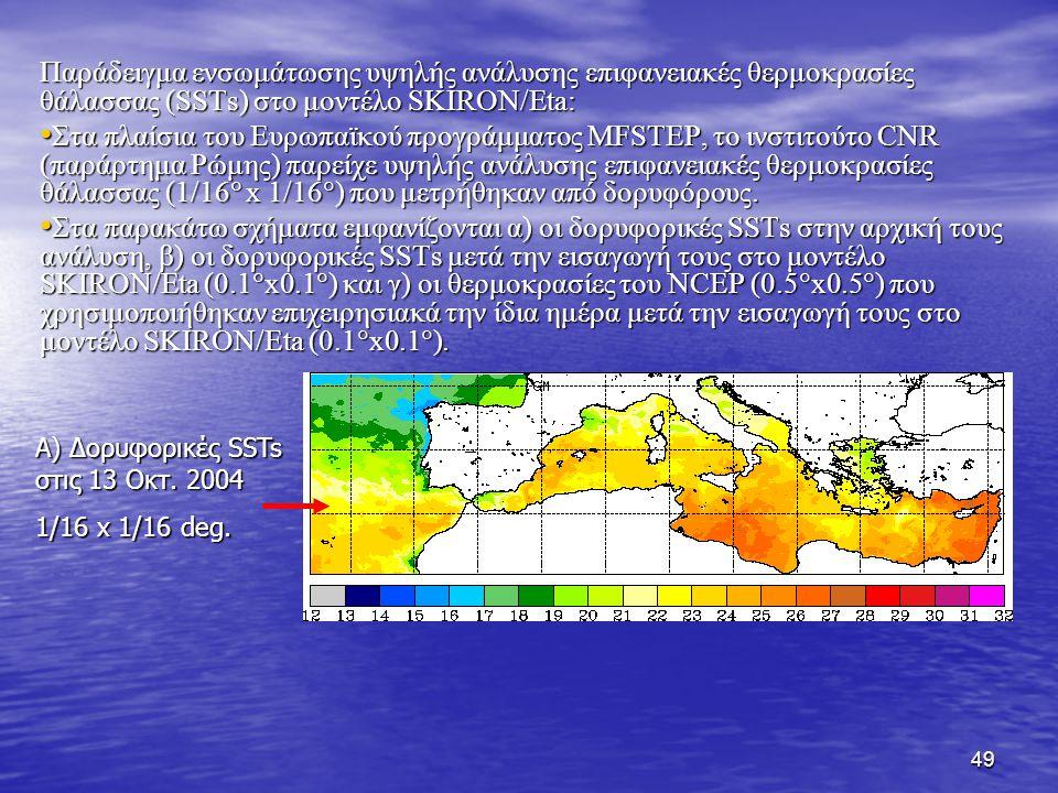 49 Παράδειγμα ενσωμάτωσης υψηλής ανάλυσης επιφανειακές θερμοκρασίες θάλασσας (SSTs) στο μοντέλο SKIRON/Eta: Στα πλαίσια του Ευρωπαϊκού προγράμματος MFSTEP, το ινστιτούτο CNR (παράρτημα Ρώμης) παρείχε υψηλής ανάλυσης επιφανειακές θερμοκρασίες θάλασσας (1/16  x 1/16  ) που μετρήθηκαν από δορυφόρους.