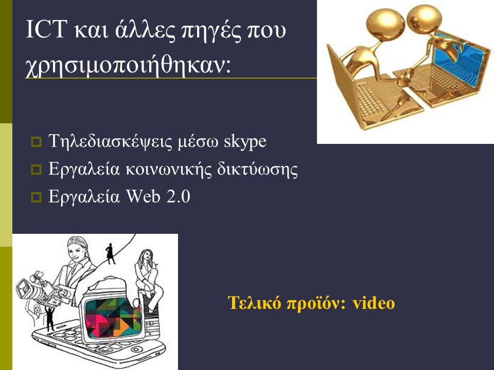 ICT και άλλες πηγές που χρησιμοποιήθηκαν:  Τηλεδιασκέψεις μέσω skype  Εργαλεία κοινωνικής δικτύωσης  Εργαλεία Web 2.0 Τελικό προϊόν: video