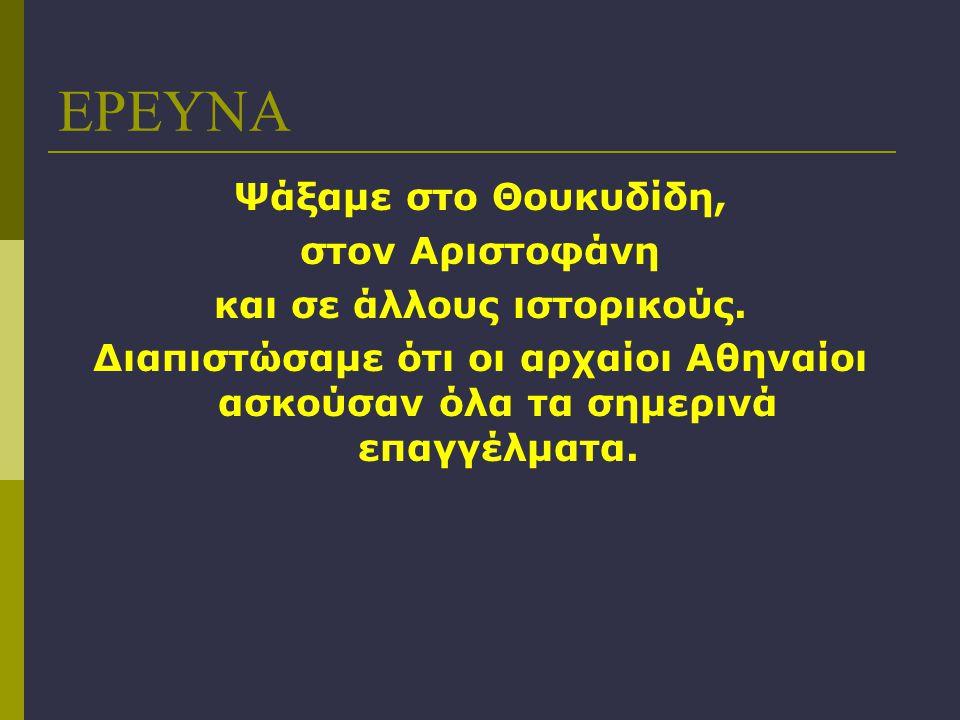 ΕΡΕΥΝΑ Ψάξαμε στο Θουκυδίδη, στον Αριστοφάνη και σε άλλους ιστορικούς. Διαπιστώσαμε ότι οι αρχαίοι Αθηναίοι ασκούσαν όλα τα σημερινά επαγγέλματα.