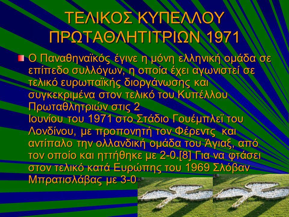 ΤΕΛΙΚΟΣ ΚΥΠΕΛΛΟΥ ΠΡΩΤΑΘΛΗΤΙΤΡΙΩΝ 1971 Ο Παναθηναϊκός έγινε η μόνη ελληνική ομάδα σε επίπεδο συλλόγων, η οποία έχει αγωνιστεί σε τελικό ευρωπαϊκής διορ