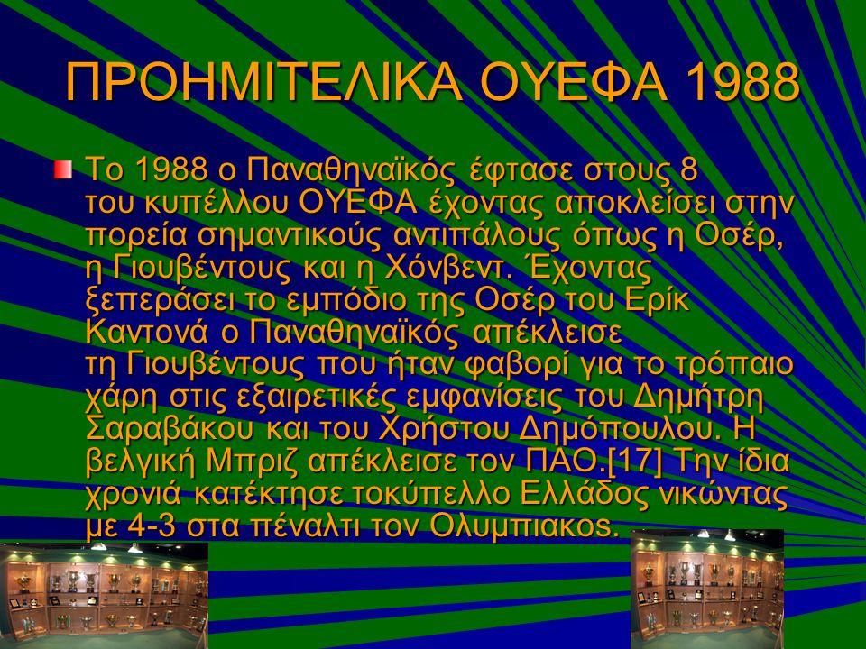 ΠΡΟΗΜΙΤΕΛΙΚΑ ΟΥΕΦΑ 1988 Το 1988 ο Παναθηναϊκός έφτασε στους 8 του κυπέλλου ΟΥΕΦΑ έχοντας αποκλείσει στην πορεία σημαντικούς αντιπάλους όπως η Οσέρ, η