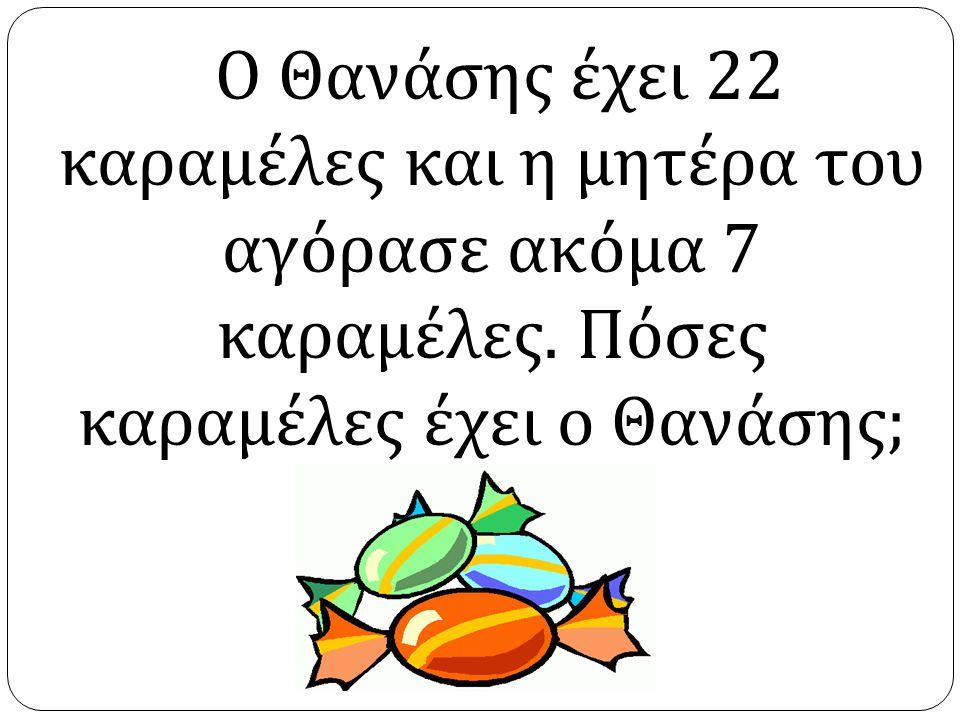Ο Θανάσης έχει 22 καραμέλες και η μητέρα του αγόρασε ακόμα 7 καραμέλες. Πόσες καραμέλες έχει ο Θανάσης ;