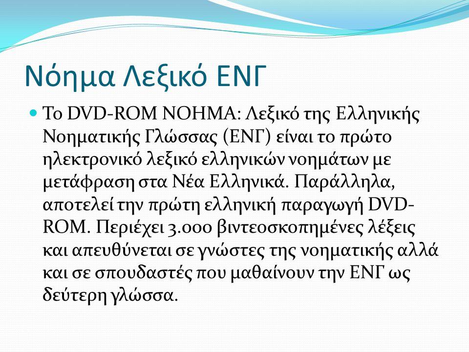 Το DVD-ROM ΝΟΗΜΑ: Λεξικό της Ελληνικής Νοηματικής Γλώσσας (ΕΝΓ) είναι το πρώτο ηλεκτρονικό λεξικό ελληνικών νοημάτων με μετάφραση στα Νέα Ελληνικά. Πα