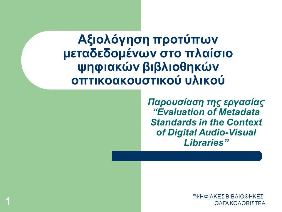 ΨΗΦΙΑΚΕΣ ΒΙΒΛΙΟΘΗΚΕΣ ΟΛΓΑ ΚΟΛΟΒΙΣΤΕΑ 1 Αξιολόγηση προτύπων μεταδεδομένων στο πλαίσιο ψηφιακών βιβλιοθηκών οπτικοακουστικού υλικού Παρουσίαση της εργασίας Evaluation of Metadata Standards in the Context of Digital Audio-Visual Libraries