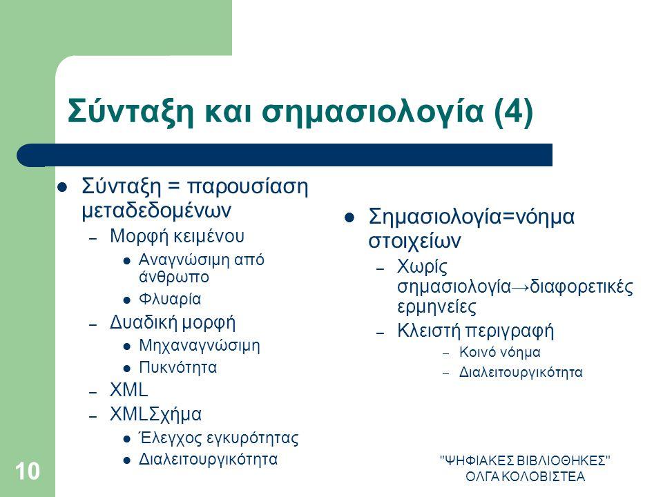 ΨΗΦΙΑΚΕΣ ΒΙΒΛΙΟΘΗΚΕΣ ΟΛΓΑ ΚΟΛΟΒΙΣΤΕΑ 10 Σύνταξη και σημασιολογία (4) Σύνταξη = παρουσίαση μεταδεδομένων – Μορφή κειμένου Αναγνώσιμη από άνθρωπο Φλυαρία – Δυαδική μορφή Μηχαναγνώσιμη Πυκνότητα – XML – XMLΣχήμα Έλεγχος εγκυρότητας Διαλειτουργικότητα Σημασιολογία=νόημα στοιχείων – Χωρίς σημασιολογία→διαφορετικές ερμηνείες – Κλειστή περιγραφή – Κοινό νόημα – Διαλειτουργικότητα