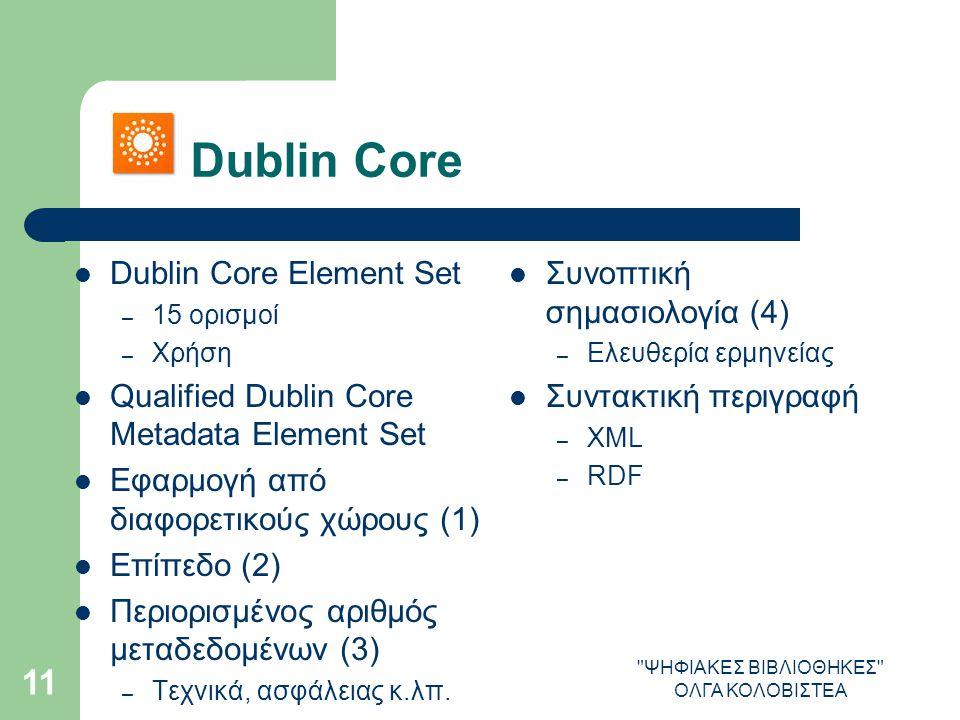 ΨΗΦΙΑΚΕΣ ΒΙΒΛΙΟΘΗΚΕΣ ΟΛΓΑ ΚΟΛΟΒΙΣΤΕΑ 11 Dublin Core Dublin Core Element Set – 15 ορισμοί – Χρήση Qualified Dublin Core Metadata Element Set Εφαρμογή από διαφορετικούς χώρους (1) Επίπεδο (2) Περιορισμένος αριθμός μεταδεδομένων (3) – Τεχνικά, ασφάλειας κ.λπ.