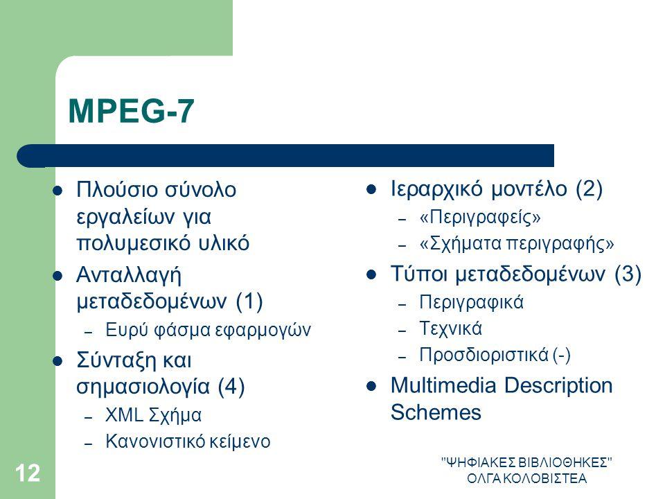 ΨΗΦΙΑΚΕΣ ΒΙΒΛΙΟΘΗΚΕΣ ΟΛΓΑ ΚΟΛΟΒΙΣΤΕΑ 12 MPEG-7 Πλούσιο σύνολο εργαλείων για πολυμεσικό υλικό Ανταλλαγή μεταδεδομένων (1) – Ευρύ φάσμα εφαρμογών Σύνταξη και σημασιολογία (4) – XML Σχήμα – Κανονιστικό κείμενο Ιεραρχικό μοντέλο (2) – «Περιγραφείς» – «Σχήματα περιγραφής» Τύποι μεταδεδομένων (3) – Περιγραφικά – Τεχνικά – Προσδιοριστικά (-) Multimedia Description Schemes