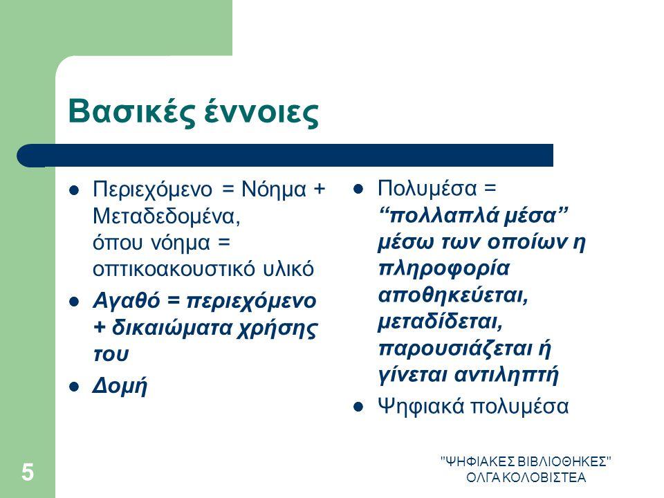 ΨΗΦΙΑΚΕΣ ΒΙΒΛΙΟΘΗΚΕΣ ΟΛΓΑ ΚΟΛΟΒΙΣΤΕΑ 5 Βασικές έννοιες Περιεχόμενο = Νόημα + Μεταδεδομένα, όπου νόημα = οπτικοακουστικό υλικό Αγαθό = περιεχόμενο + δικαιώματα χρήσης του Δομή Πολυμέσα = πολλαπλά μέσα μέσω των οποίων η πληροφορία αποθηκεύεται, μεταδίδεται, παρουσιάζεται ή γίνεται αντιληπτή Ψηφιακά πολυμέσα