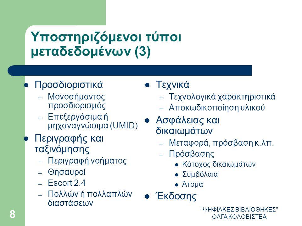 ΨΗΦΙΑΚΕΣ ΒΙΒΛΙΟΘΗΚΕΣ ΟΛΓΑ ΚΟΛΟΒΙΣΤΕΑ 8 Υποστηριζόμενοι τύποι μεταδεδομένων (3) Προσδιοριστικά – Μονοσήμαντος προσδιορισμός – Επεξεργάσιμα ή μηχαναγνώσιμα (UMID) Περιγραφής και ταξινόμησης – Περιγραφή νοήματος – Θησαυροί – Escort 2.4 – Πολλών ή πολλαπλών διαστάσεων Τεχνικά – Τεχνολογικά χαρακτηριστικά – Αποκωδικοποίηση υλικού Ασφάλειας και δικαιωμάτων – Μεταφορά, πρόσβαση κ.λπ.