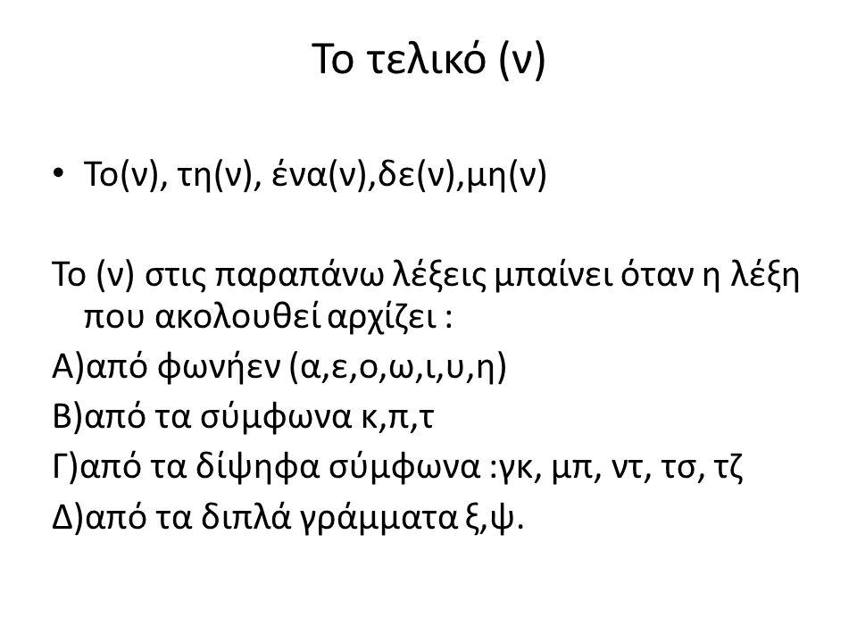 Το τελικό (ν) Το(ν), τη(ν), ένα(ν),δε(ν),μη(ν) Το (ν) στις παραπάνω λέξεις μπαίνει όταν η λέξη που ακολουθεί αρχίζει : Α)από φωνήεν (α,ε,ο,ω,ι,υ,η) Β)από τα σύμφωνα κ,π,τ Γ)από τα δίψηφα σύμφωνα :γκ, μπ, ντ, τσ, τζ Δ)από τα διπλά γράμματα ξ,ψ.