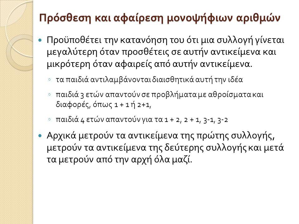 Πρόσθεση και αφαίρεση μονοψήφιων αριθμών Προϋποθέτει την κατανόηση του ότι μια συλλογή γίνεται μεγαλύτερη όταν προσθέτεις σε αυτήν αντικείμενα και μικ