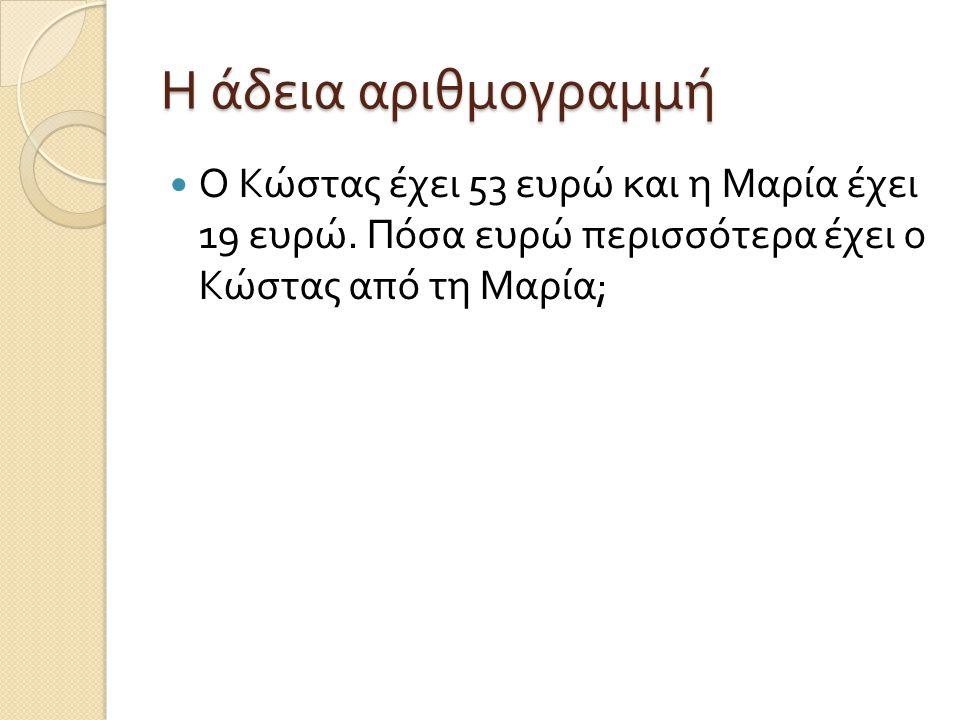 Η άδεια αριθμογραμμή Ο Κώστας έχει 53 ευρώ και η Μαρία έχει 19 ευρώ. Πόσα ευρώ περισσότερα έχει ο Κώστας από τη Μαρία ;