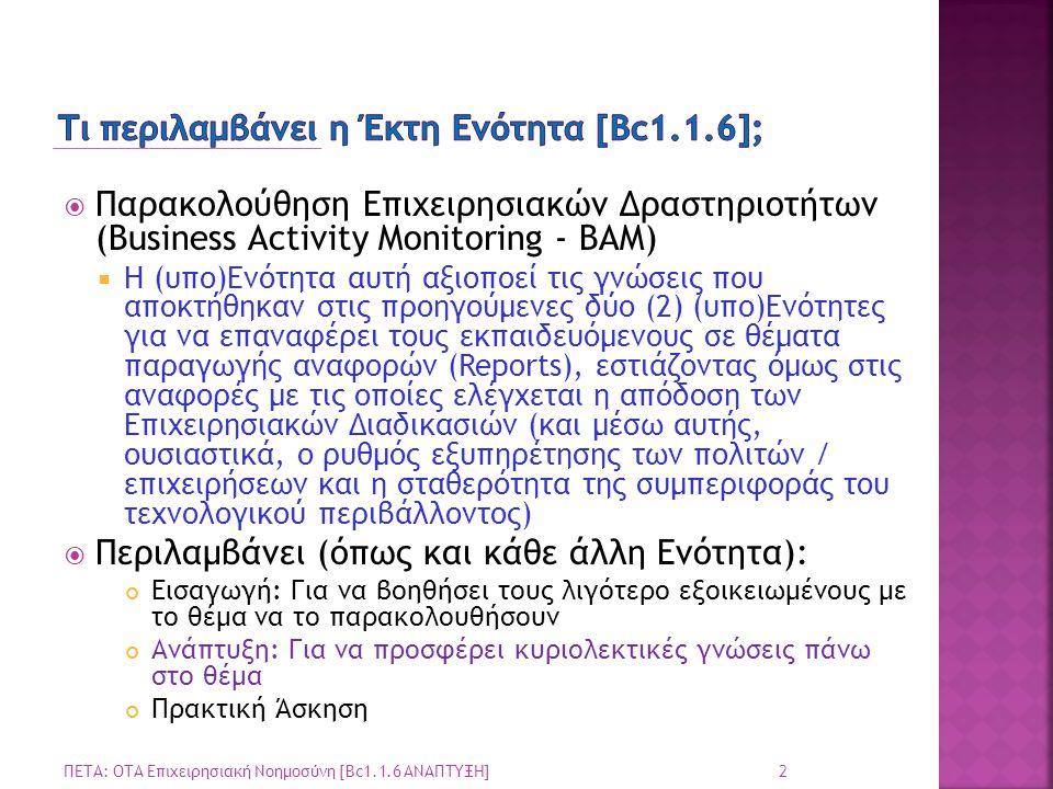  Παρακολούθηση Επιχειρησιακών Δραστηριοτήτων (Business Activity Monitoring - BAM)  Η (υπο)Ενότητα αυτή αξιοποεί τις γνώσεις που αποκτήθηκαν στις προηγούμενες δύο (2) (υπο)Ενότητες για να επαναφέρει τους εκπαιδευόμενους σε θέματα παραγωγής αναφορών (Reports), εστιάζοντας όμως στις αναφορές με τις οποίες ελέγχεται η απόδοση των Επιχειρησιακών Διαδικασιών (και μέσω αυτής, ουσιαστικά, ο ρυθμός εξυπηρέτησης των πολιτών / επιχειρήσεων και η σταθερότητα της συμπεριφοράς του τεχνολογικού περιβάλλοντος)  Περιλαμβάνει (όπως και κάθε άλλη Ενότητα): Εισαγωγή: Για να βοηθήσει τους λιγότερο εξοικειωμένους με το θέμα να το παρακολουθήσουν Ανάπτυξη: Για να προσφέρει κυριολεκτικές γνώσεις πάνω στο θέμα Πρακτική Άσκηση 2 ΠΕΤΑ: ΟΤΑ Επιχειρησιακή Νοημοσύνη [Bc1.1.6 ΑΝΑΠΤΥΞΗ]