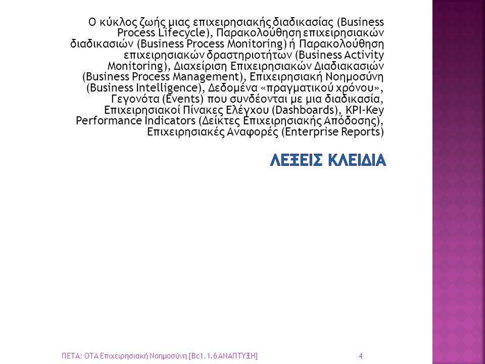 Ο κύκλος ζωής μιας επιχειρησιακής διαδικασίας (Business Process Lifecycle), Παρακολούθηση επιχειρησιακών διαδικασιών (Business Process Monitoring) ή Παρακολούθηση επιχειρησιακών δραστηριοτήτων (Business Activity Monitoring), Διαχείριση Επιχειρησιακών Διαδιακασιών (Business Process Management), Επιχειρησιακή Νοημοσύνη (Business Intelligence), Δεδομένα «πραγματικού χρόνου», Γεγονότα (Events) που συνδέονται με μια διαδικασία, Επιχειρησιακοί Πίνακες Ελέγχου (Dashboards), KPI-Key Performance Indicators (Δείκτες Επιχειρησιακής Απόδοσης), Επιχειρησιακές Αναφορές (Enterprise Reports) 4 ΠΕΤΑ: ΟΤΑ Επιχειρησιακή Νοημοσύνη [Bc1.1.6 ΑΝΑΠΤΥΞΗ]