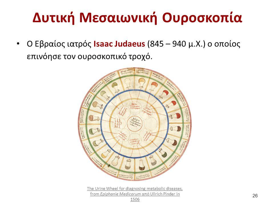 Δυτική Μεσαιωνική Ουροσκοπία Ο Εβραίος ιατρός Isaac Judaeus (845 – 940 μ.Χ.) ο οποίος επινόησε τον ουροσκοπικό τροχό. The Urine Wheel for diagnosing m
