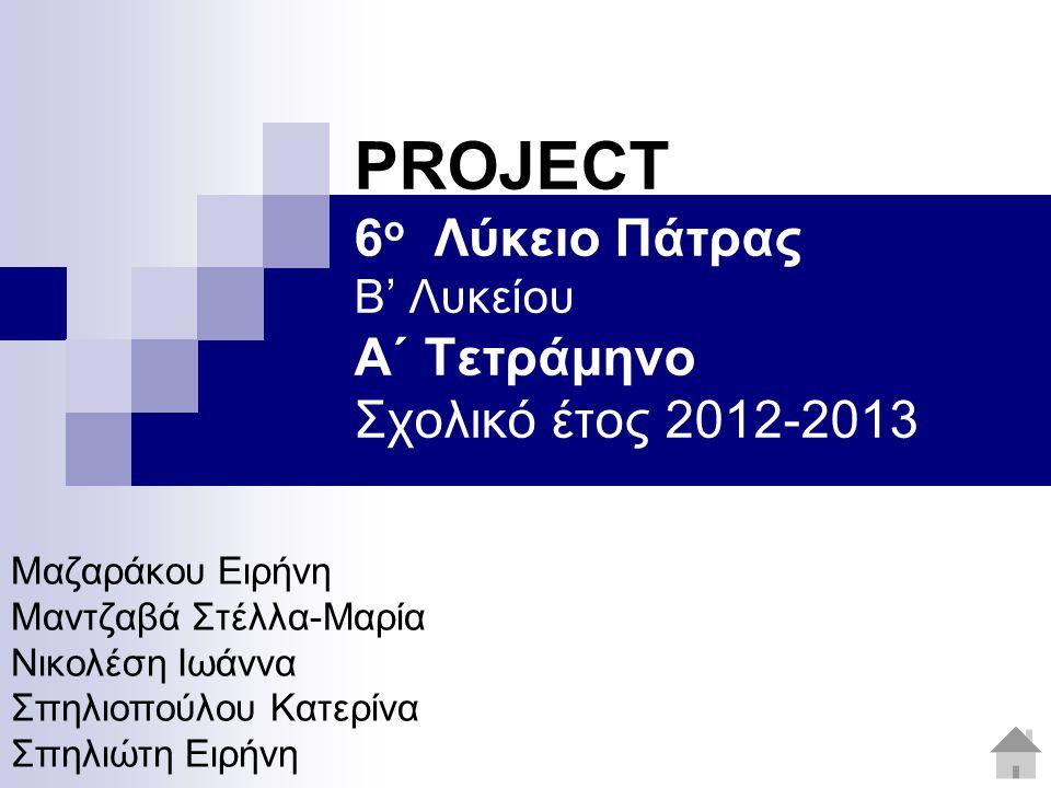 PROJECT 6 ο Λύκειο Πάτρας Β' Λυκείου Α΄ Τετράμηνο Σχολικό έτος 2012-2013 Μαζαράκου Ειρήνη Μαντζαβά Στέλλα-Μαρία Νικολέση Ιωάννα Σπηλιοπούλου Κατερίνα