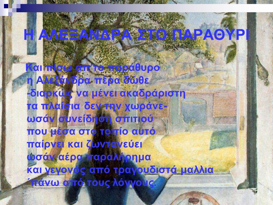 Η ΑΛΕΞΑΝΔΡΑ ΣΤΟ ΠΑΡΑΘΥΡΙ Και πίσω απ'το παράθυρο η Αλεξάνδρα πέρα δώθε -διαρκώς να μένει ακαδράριστη τα πλαίσια δεν την χωράνε- ωσάν συνείδηση σπιτιού
