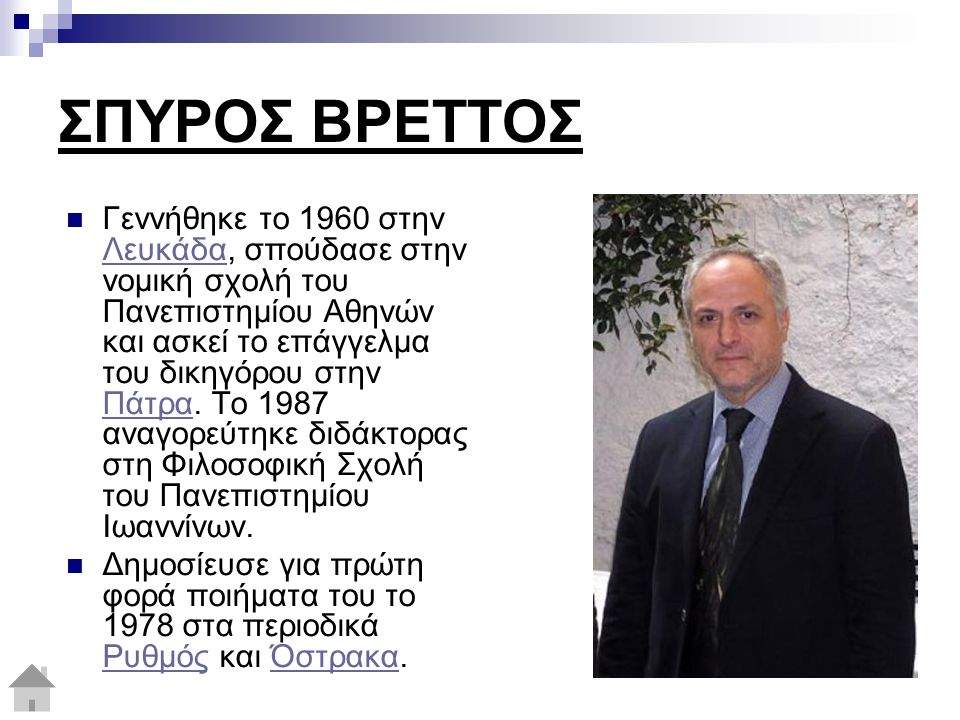 ΣΠΥΡΟΣ ΒΡΕΤΤΟΣ Γεννήθηκε το 1960 στην Λευκάδα, σπούδασε στην νομική σχολή του Πανεπιστημίου Αθηνών και ασκεί το επάγγελμα του δικηγόρου στην Πάτρα. Το
