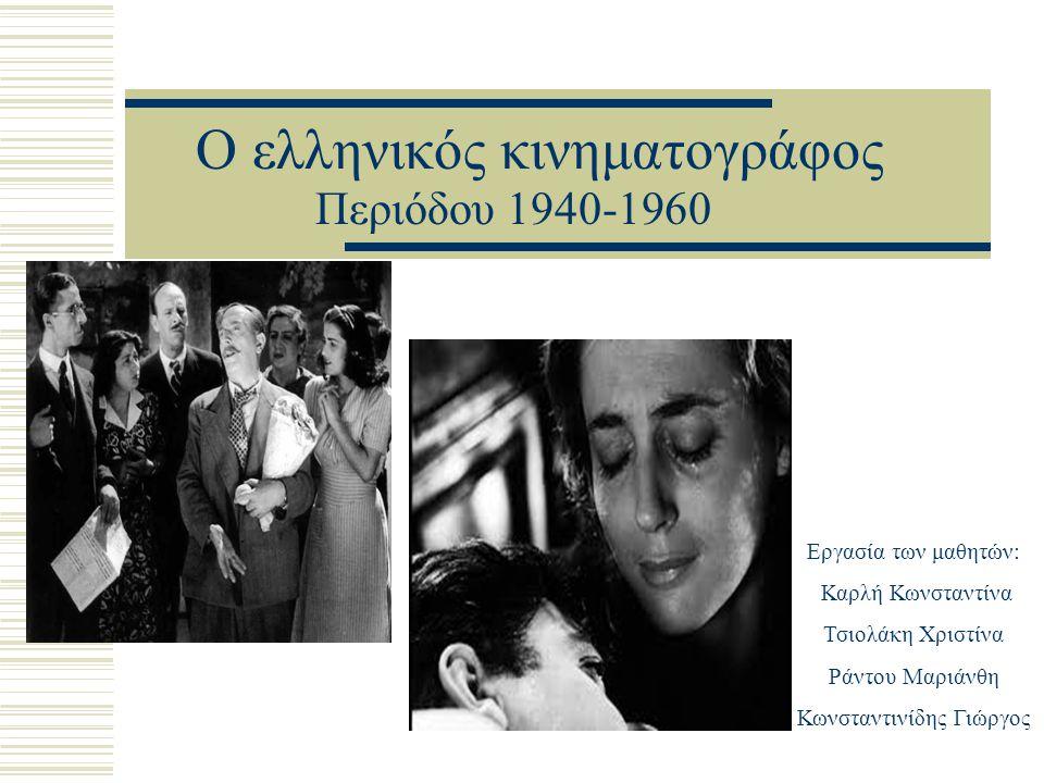 Ο ελληνικός κινηματογράφος Περιόδου 1940-1960 Εργασία των μαθητών: Καρλή Κωνσταντίνα Τσιολάκη Χριστίνα Ράντου Μαριάνθη Κωνσταντινίδης Γιώργος